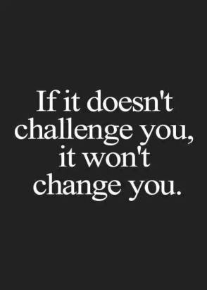 If it doesnt challenge you it wont change you